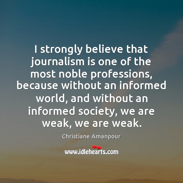 I strongly believe that journalism is one of the most noble professions, Christiane Amanpour Picture Quote