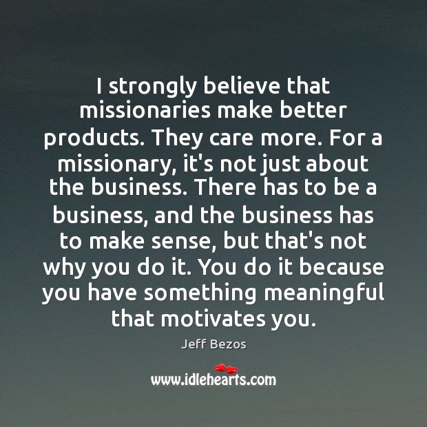I strongly believe that missionaries make better products. They care more. For Jeff Bezos Picture Quote