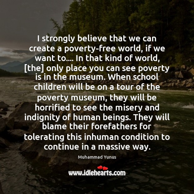 I strongly believe that we can create a poverty-free world, if we Image