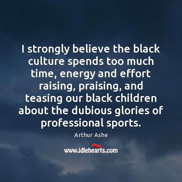 I strongly believe the black culture spends too much time, energy and Arthur Ashe Picture Quote
