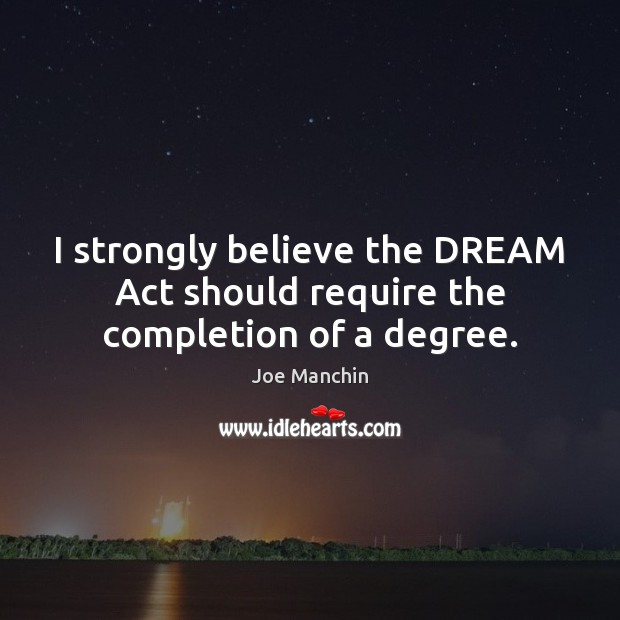 Image, I strongly believe the DREAM Act should require the completion of a degree.