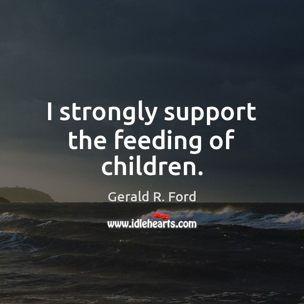 I strongly support the feeding of children. Gerald R. Ford Picture Quote