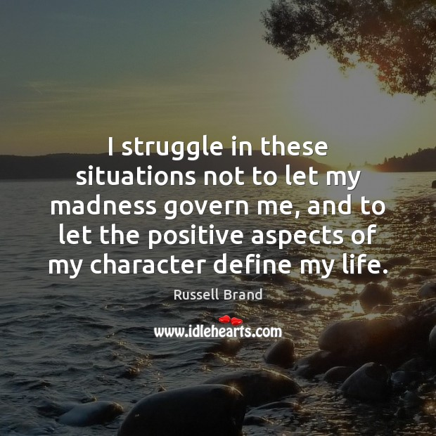 I struggle in these situations not to let my madness govern me, Russell Brand Picture Quote