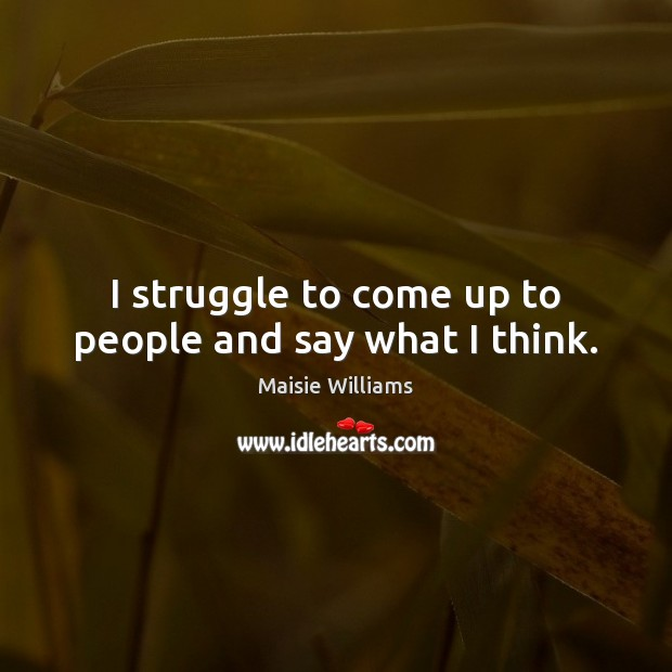 I struggle to come up to people and say what I think. Image