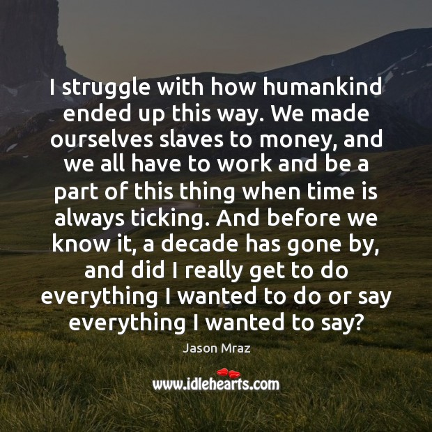 Image, I struggle with how humankind ended up this way. We made ourselves