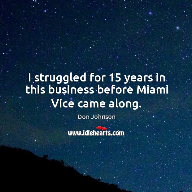 I struggled for 15 years in this business before miami vice came along. Don Johnson Picture Quote