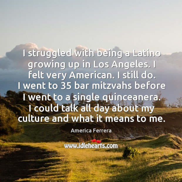 I struggled with being a latino growing up in los angeles. I felt very american. I still do. Image