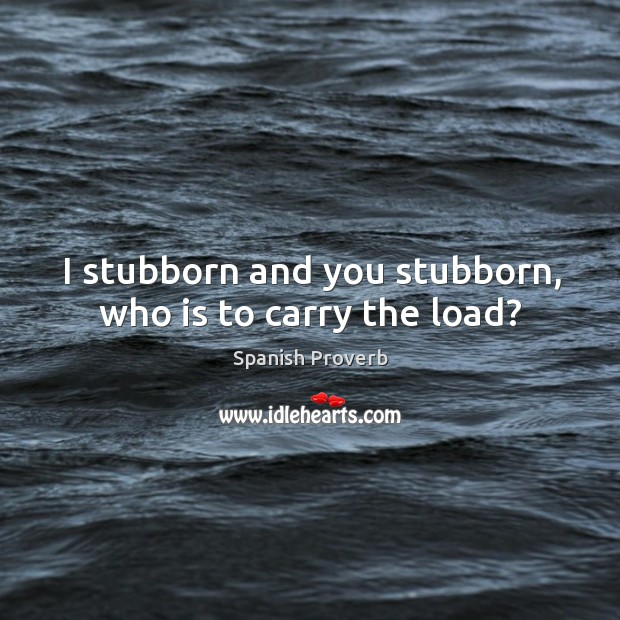 Image, I stubborn and you stubborn, who is to carry the load?