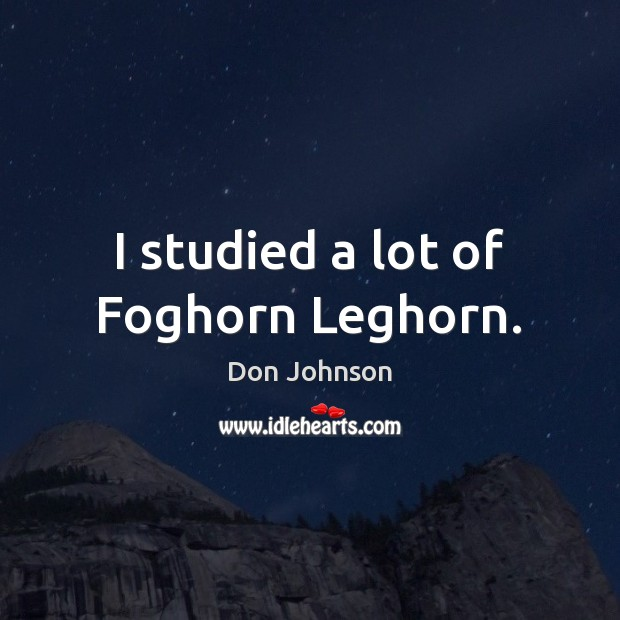 I studied a lot of Foghorn Leghorn. Don Johnson Picture Quote