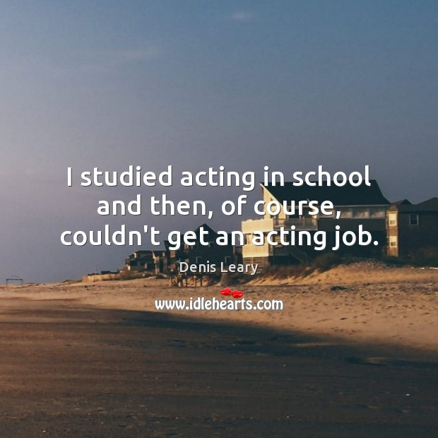 I studied acting in school and then, of course, couldn't get an acting job. Image