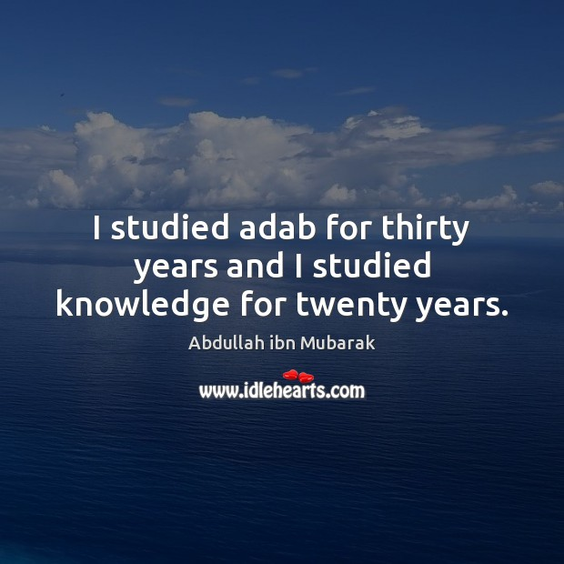Image, I studied adab for thirty years and I studied knowledge for twenty years.