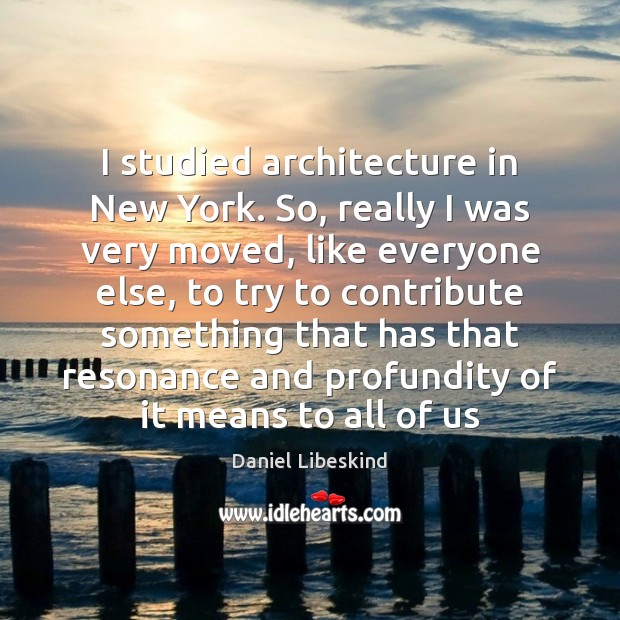I studied architecture in New York. So, really I was very moved, Image