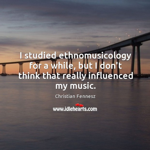 I studied ethnomusicology for a while, but I don't think that really influenced my music. Image