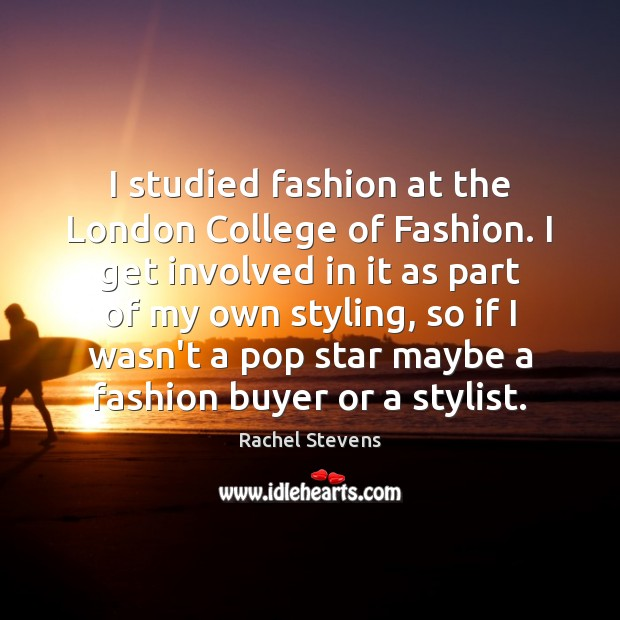 I studied fashion at the London College of Fashion. I get involved Rachel Stevens Picture Quote