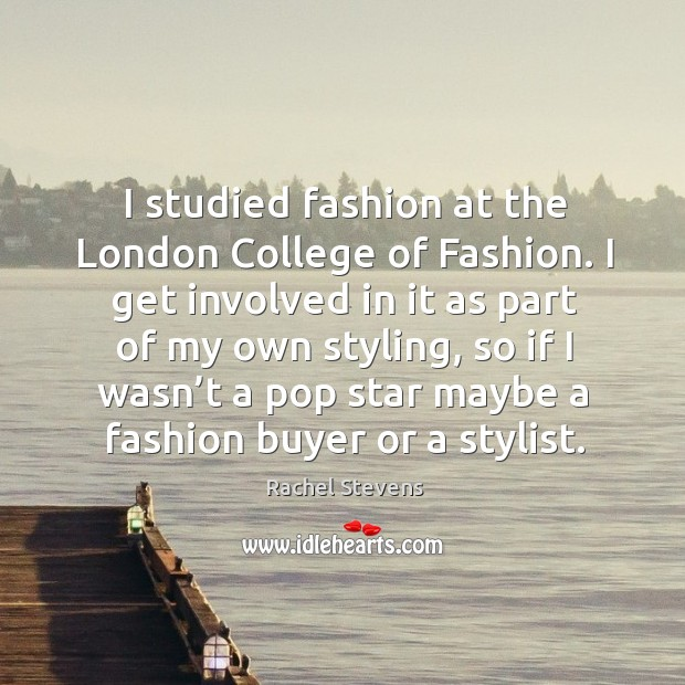 I studied fashion at the london college of fashion. I get involved in it as part of my own styling Rachel Stevens Picture Quote