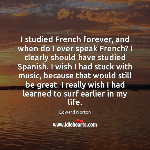 Image, I studied French forever, and when do I ever speak French? I