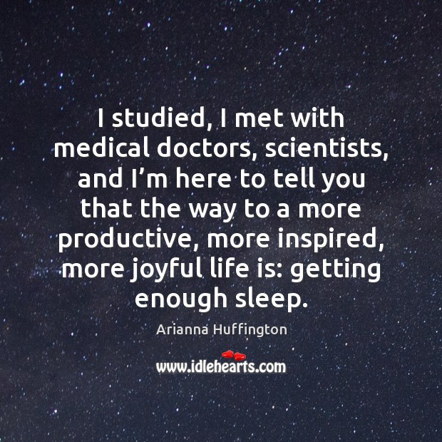 I studied, I met with medical doctors, scientists, and I'm here Arianna Huffington Picture Quote