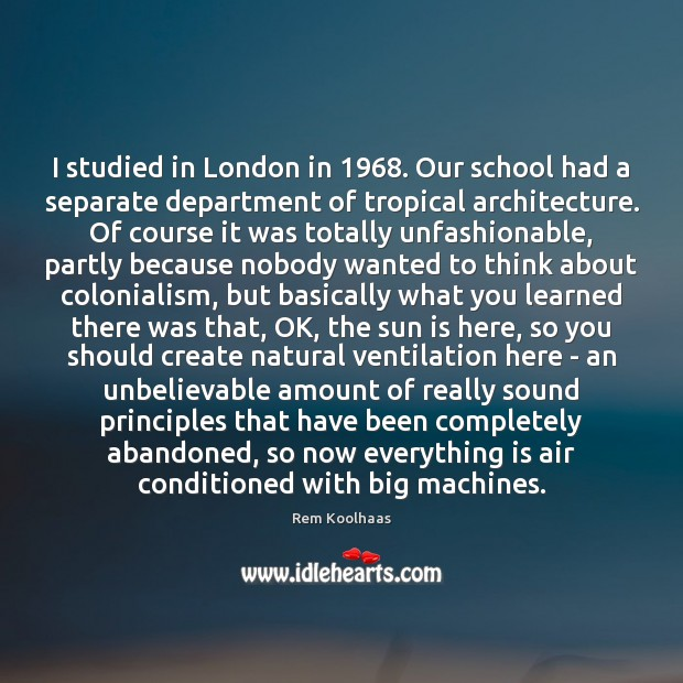 I studied in London in 1968. Our school had a separate department of Rem Koolhaas Picture Quote