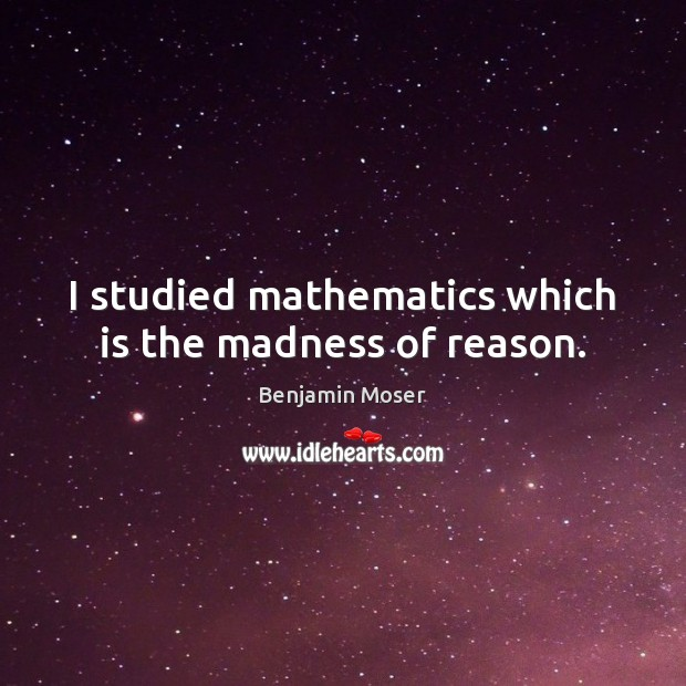 Image, I studied mathematics which is the madness of reason.