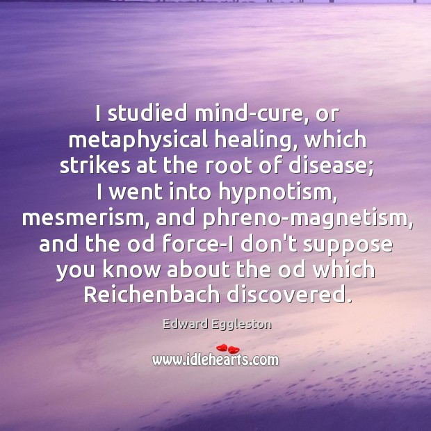 I studied mind-cure, or metaphysical healing, which strikes at the root of Image