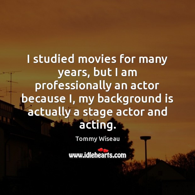 Image, I studied movies for many years, but I am professionally an actor