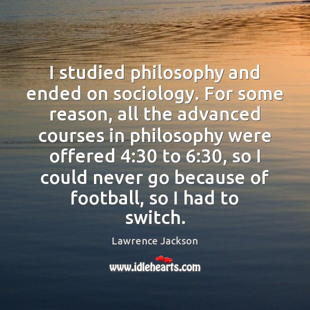 I studied philosophy and ended on sociology. For some reason, all the Lawrence Jackson Picture Quote