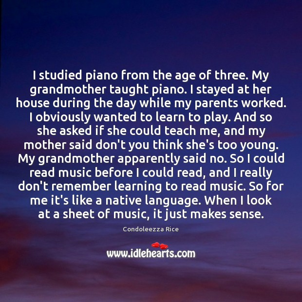 I studied piano from the age of three. My grandmother taught piano. Condoleezza Rice Picture Quote
