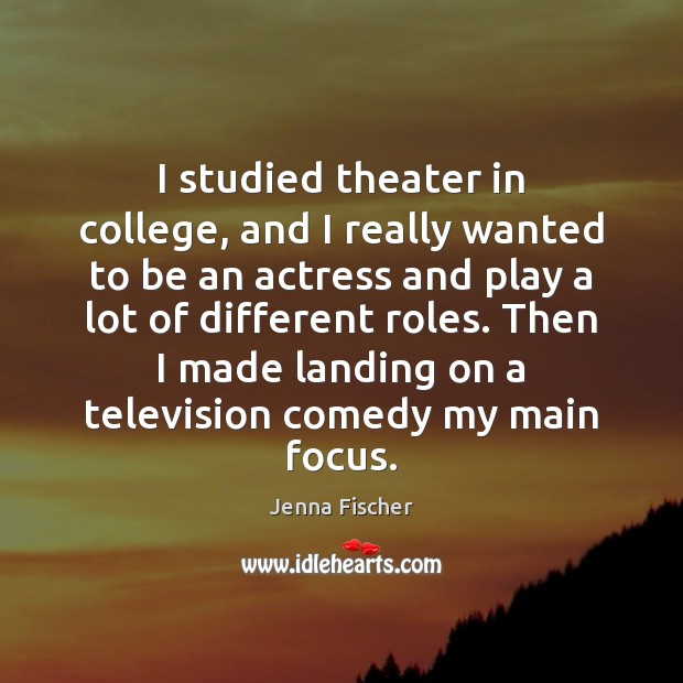 I studied theater in college, and I really wanted to be an Jenna Fischer Picture Quote