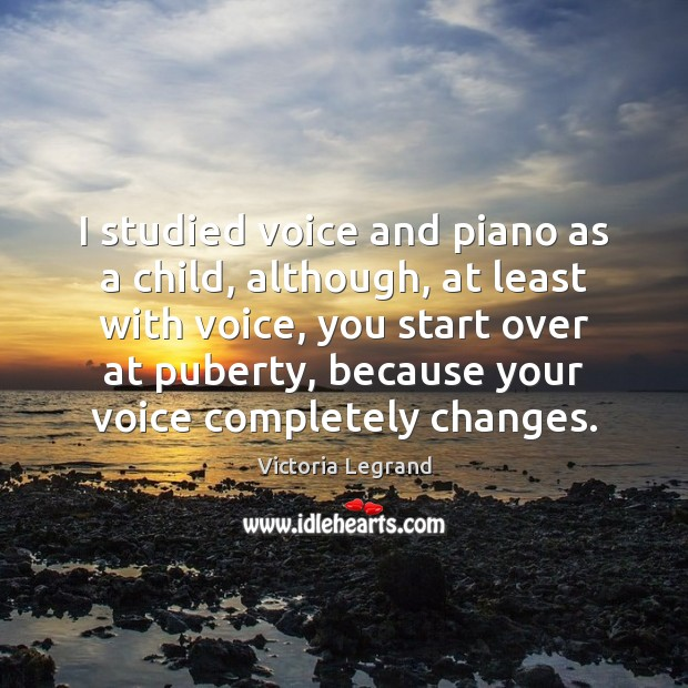 Image, I studied voice and piano as a child, although, at least with
