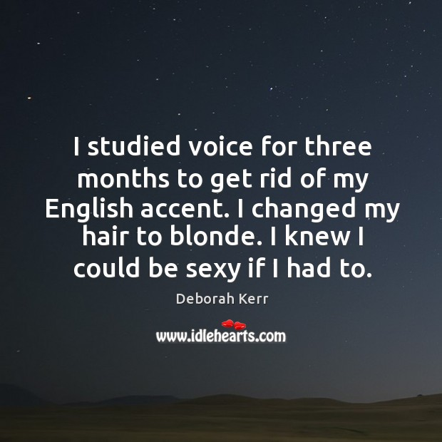 I studied voice for three months to get rid of my english accent. I changed my hair to blonde. Image
