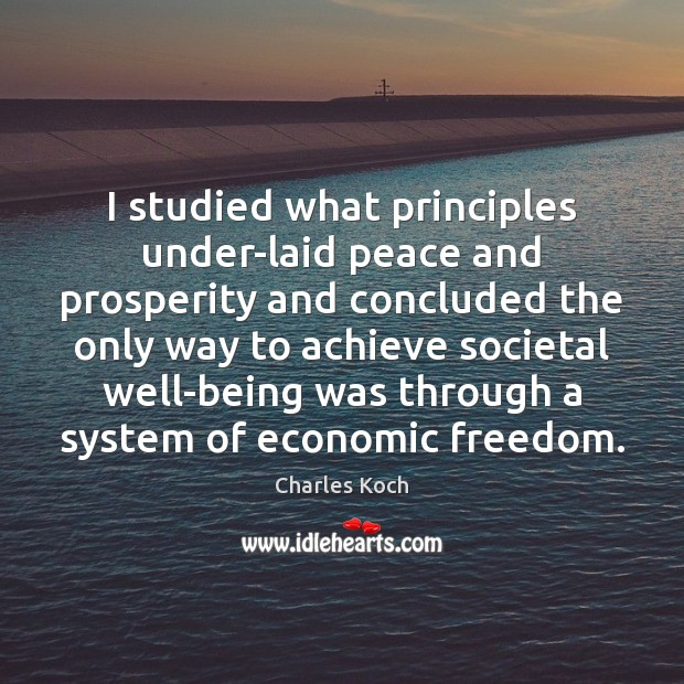 I studied what principles under-laid peace and prosperity and concluded the only Charles Koch Picture Quote