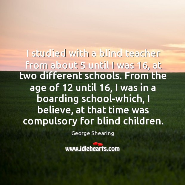 I studied with a blind teacher from about 5 until I was 16, at two different schools. Image