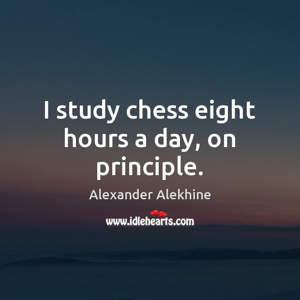 Image, I study chess eight hours a day, on principle.