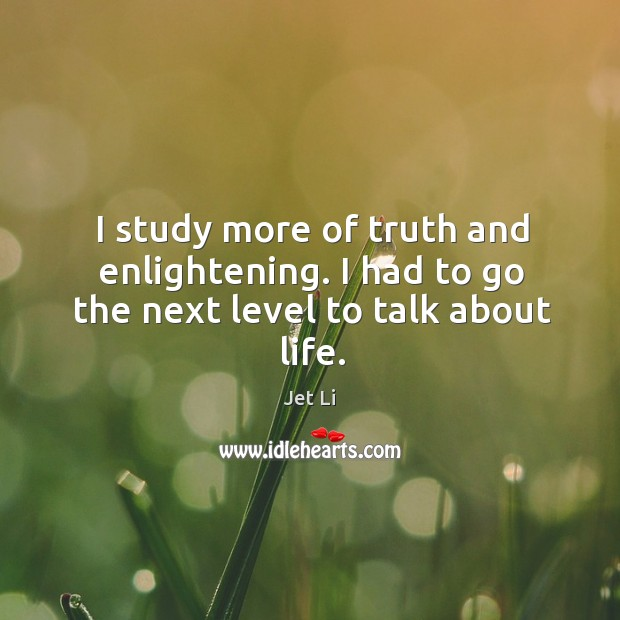 I study more of truth and enlightening. I had to go the next level to talk about life. Jet Li Picture Quote