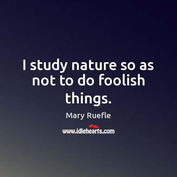 I study nature so as not to do foolish things. Mary Ruefle Picture Quote