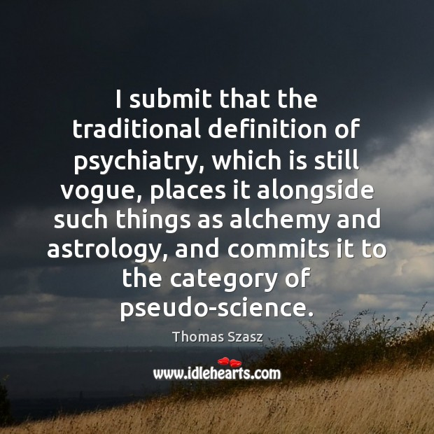I submit that the traditional definition of psychiatry, which is still vogue, Image