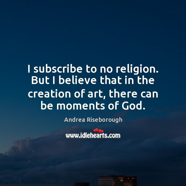Image, I subscribe to no religion. But I believe that in the creation