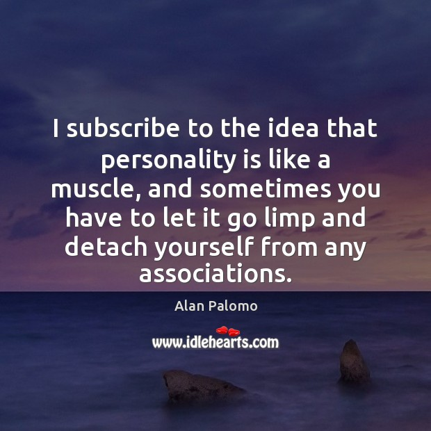 Image, I subscribe to the idea that personality is like a muscle, and