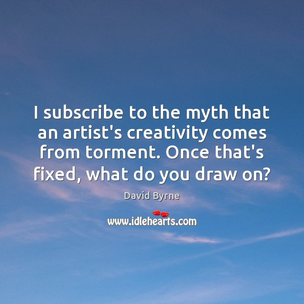 I subscribe to the myth that an artist's creativity comes from torment. David Byrne Picture Quote