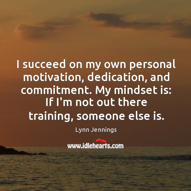 Image, I succeed on my own personal motivation, dedication, and commitment. My mindset