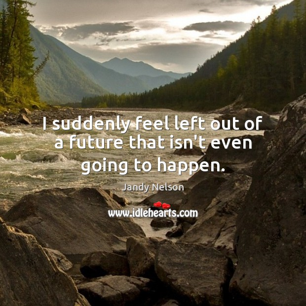 I suddenly feel left out of a future that isn't even going to happen. Jandy Nelson Picture Quote
