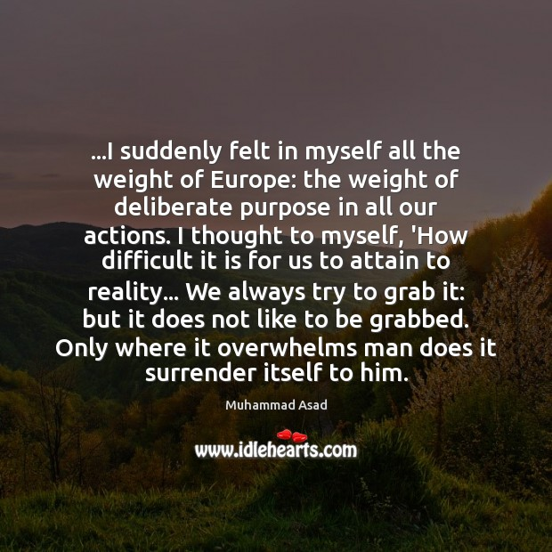 …I suddenly felt in myself all the weight of Europe: the weight Muhammad Asad Picture Quote