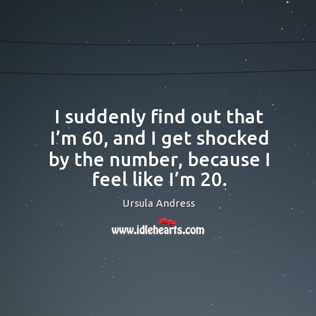 I suddenly find out that I'm 60, and I get shocked by the number, because I feel like I'm 20. Image