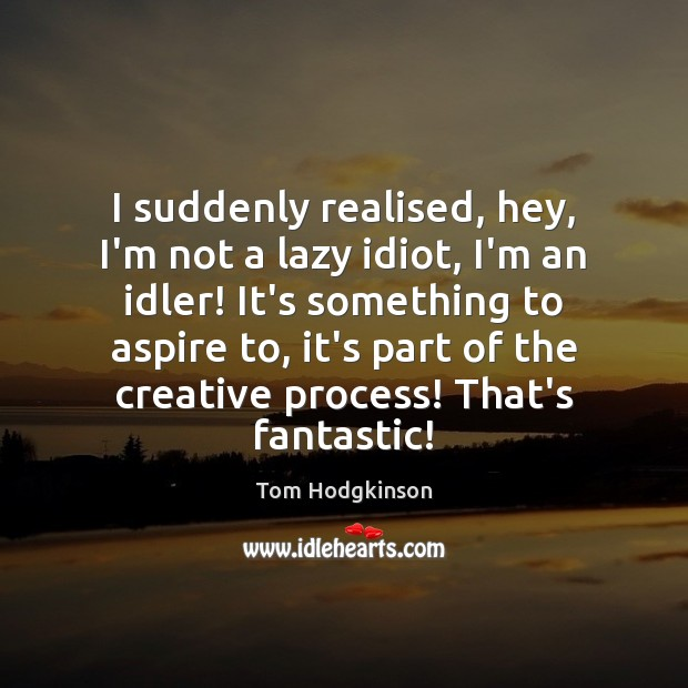 I suddenly realised, hey, I'm not a lazy idiot, I'm an idler! Tom Hodgkinson Picture Quote