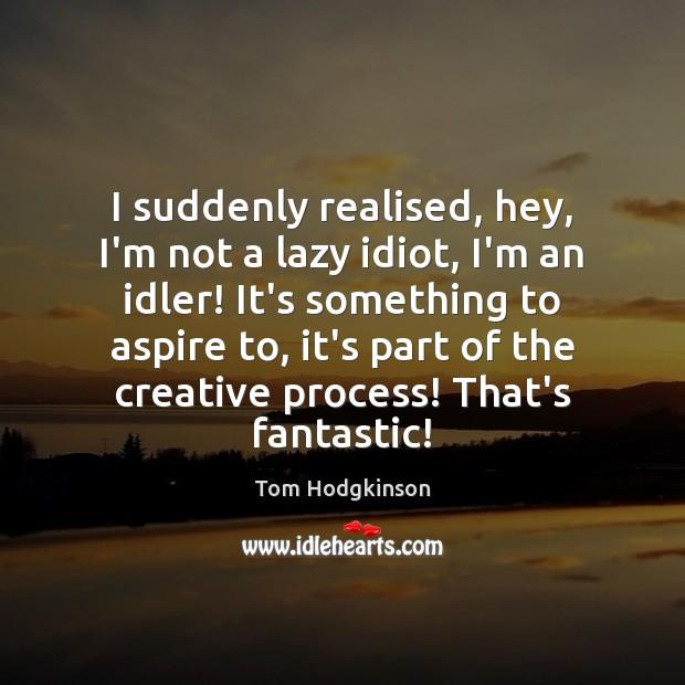 I suddenly realised, hey, I'm not a lazy idiot, I'm an idler! Image