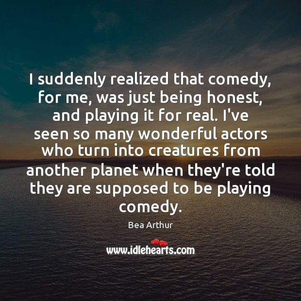 I suddenly realized that comedy, for me, was just being honest, and Bea Arthur Picture Quote
