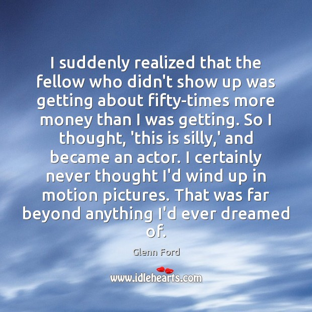 I suddenly realized that the fellow who didn't show up was getting Glenn Ford Picture Quote