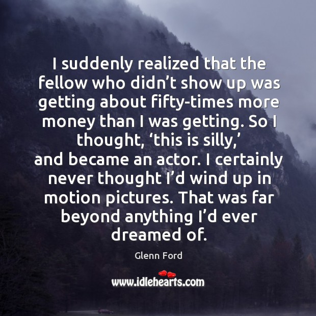 I suddenly realized that the fellow who didn't show up was getting about fifty-times more Glenn Ford Picture Quote
