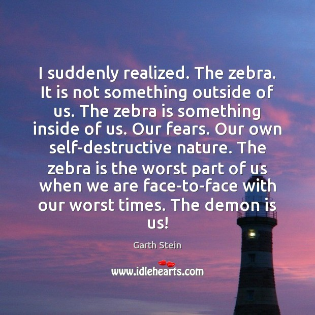 I suddenly realized. The zebra. It is not something outside of us. Garth Stein Picture Quote