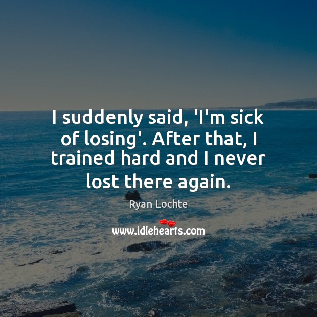 I suddenly said, 'I'm sick of losing'. After that, I trained hard Ryan Lochte Picture Quote